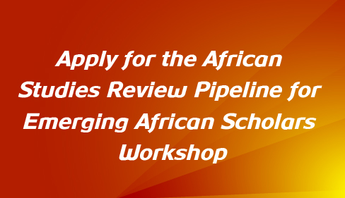 Apply for the African Studies Review Pipeline for Emerging African Scholars Workshop today!